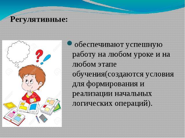 Регулятивные: обеспечивают успешную работу на любом уроке и на любом этапе о...