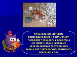 Специальные датчики, присоединяемые к компьютеру, позволяют измерять и вводит