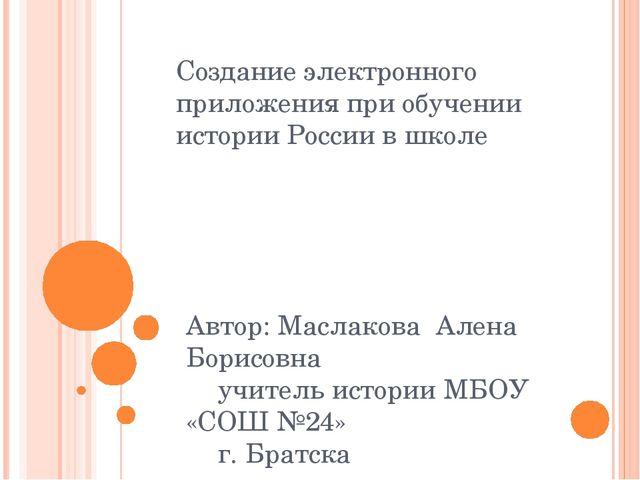 Создание электронного приложения при обучении истории России в школе Автор: М...