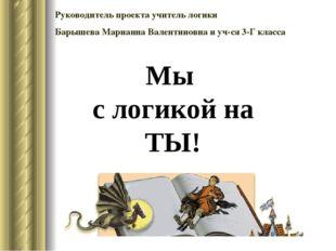 Руководитель проекта учитель логики Барышева Марианна Валентиновна и уч-ся 3-