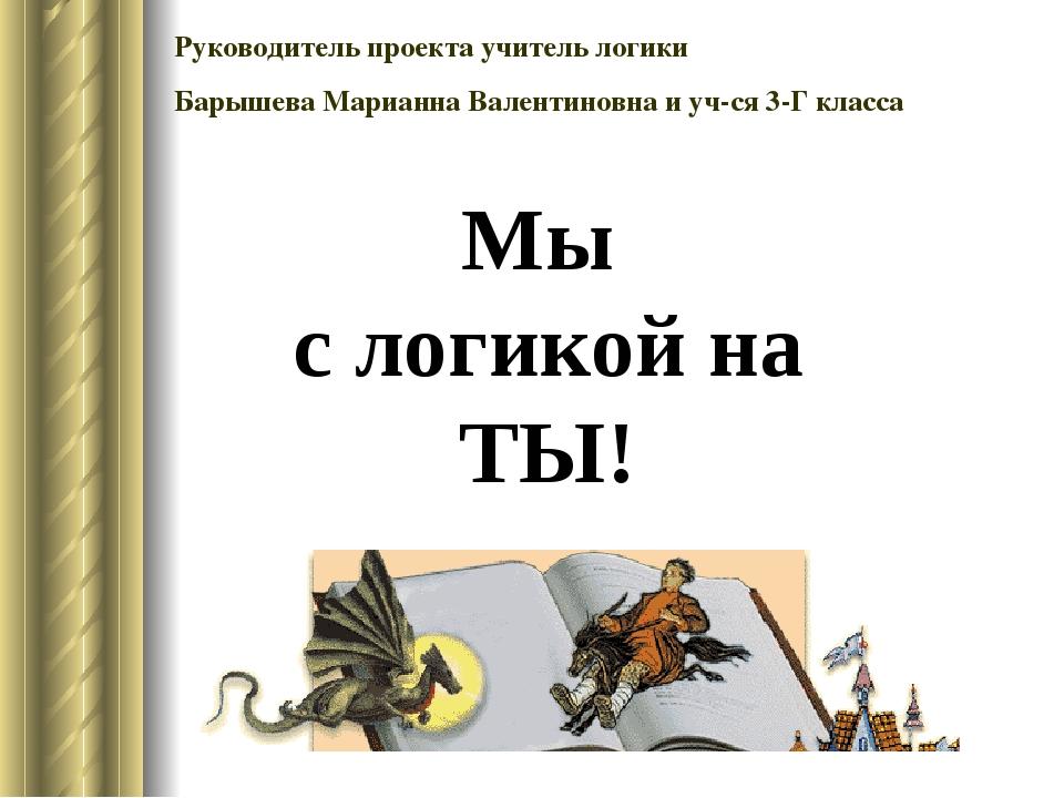 Руководитель проекта учитель логики Барышева Марианна Валентиновна и уч-ся 3-...