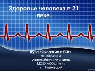 Здоровье человека в 21 веке. Курс «Экология и БЖ» Линийчук И.И. учитель биоло