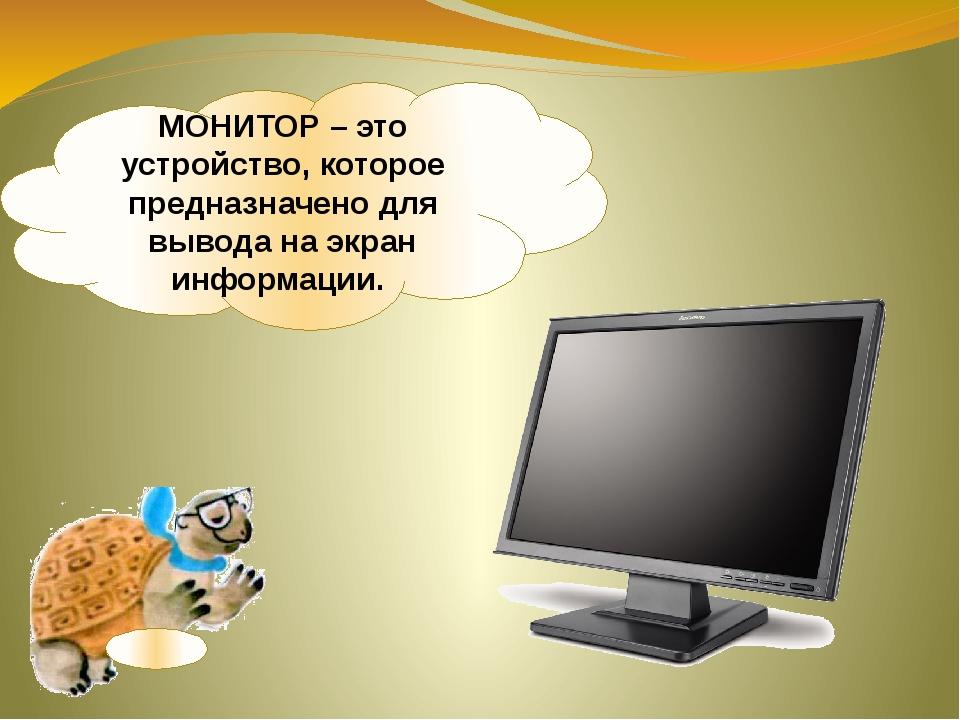 МОНИТОР – это устройство, которое предназначено для вывода на экран информации.