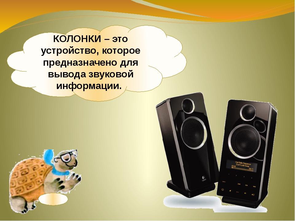 КОЛОНКИ – это устройство, которое предназначено для вывода звуковой информации.
