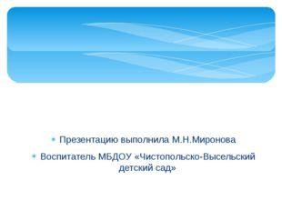 Презентацию выполнила М.Н.Миронова Воспитатель МБДОУ «Чистопольско-Высельский