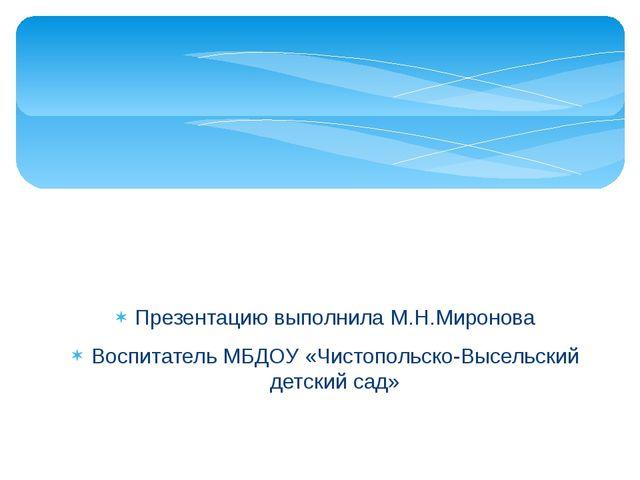 Презентацию выполнила М.Н.Миронова Воспитатель МБДОУ «Чистопольско-Высельский...