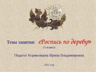 Тема занятия: «Роспись по дереву» (1 класс) Педагог Коряковцева Ирина Владими