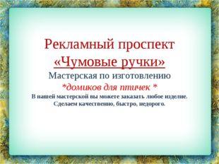 Рекламный проспект «Чумовые ручки» Мастерская по изготовлению *домиков для пт