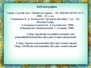 Библиография  Серия «Сделай сам». Обработка дерева. – М.: ВНЕШСИГМА АСТ, 200