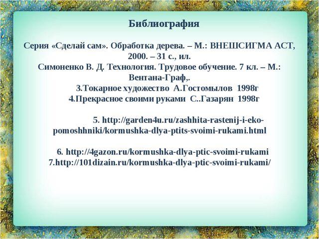 Библиография  Серия «Сделай сам». Обработка дерева. – М.: ВНЕШСИГМА АСТ, 200...