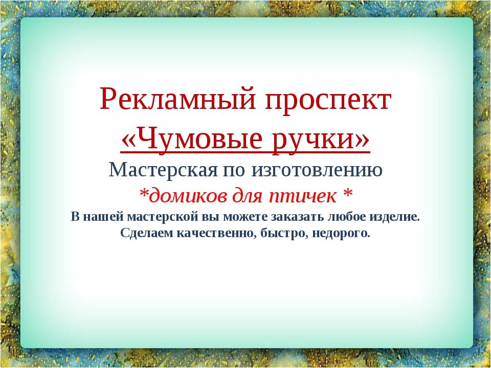 Рекламный проспект «Чумовые ручки» Мастерская по изготовлению *домиков для пт...