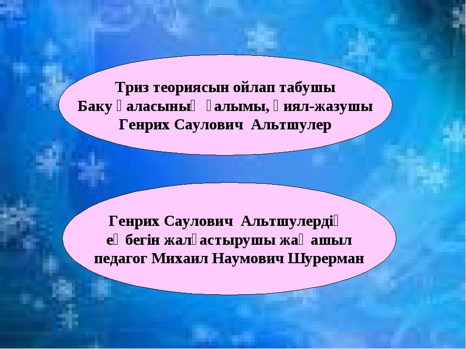 Триз теориясын ойлап табушы Баку қаласының ғалымы, қиял-жазушы Генрих Саулови...