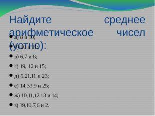 Найдите среднее арифметическое чисел (устно): а) 8 и 10; б) 20 и 11; в) 6,7 и