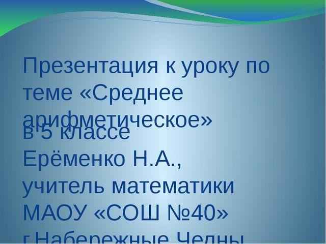 Презентация к уроку по теме «Среднее арифметическое» в 5 классе Ерёменко Н.А....