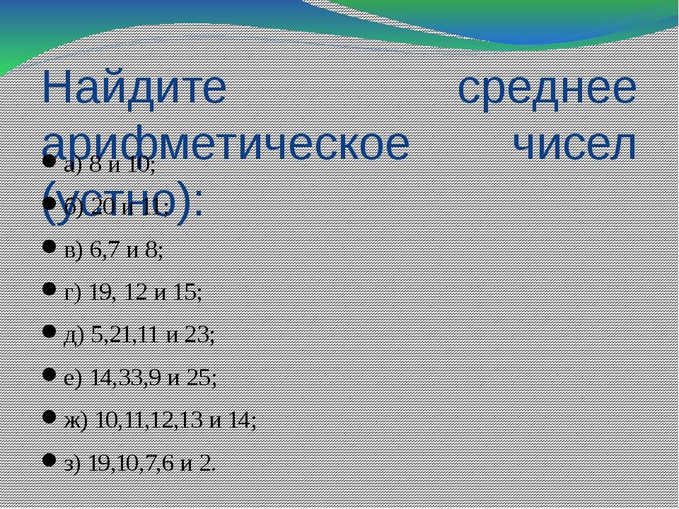 Найдите среднее арифметическое чисел (устно): а) 8 и 10; б) 20 и 11; в) 6,7 и...
