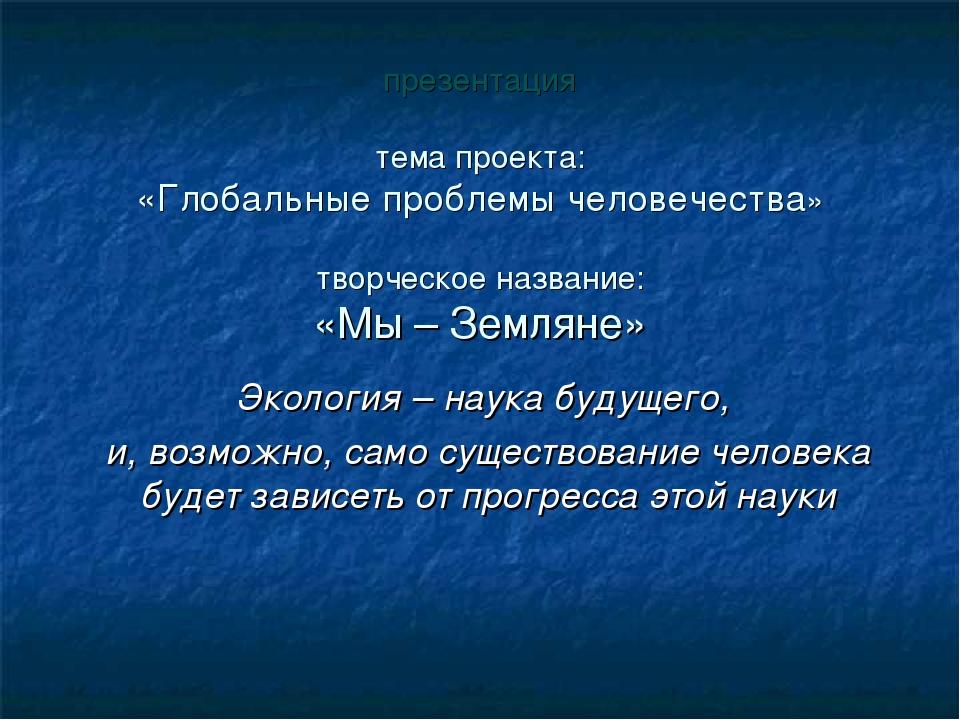презентация тема проекта: «Глобальные проблемы человечества» творческое назва...