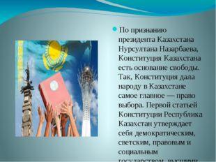 По признанию президента Казахстана Нурсултана Назарбаева, Конституция Казахст