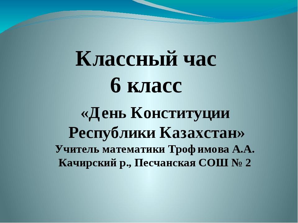 Классный час 6 класс «День Конституции Республики Казахстан» Учитель математи...