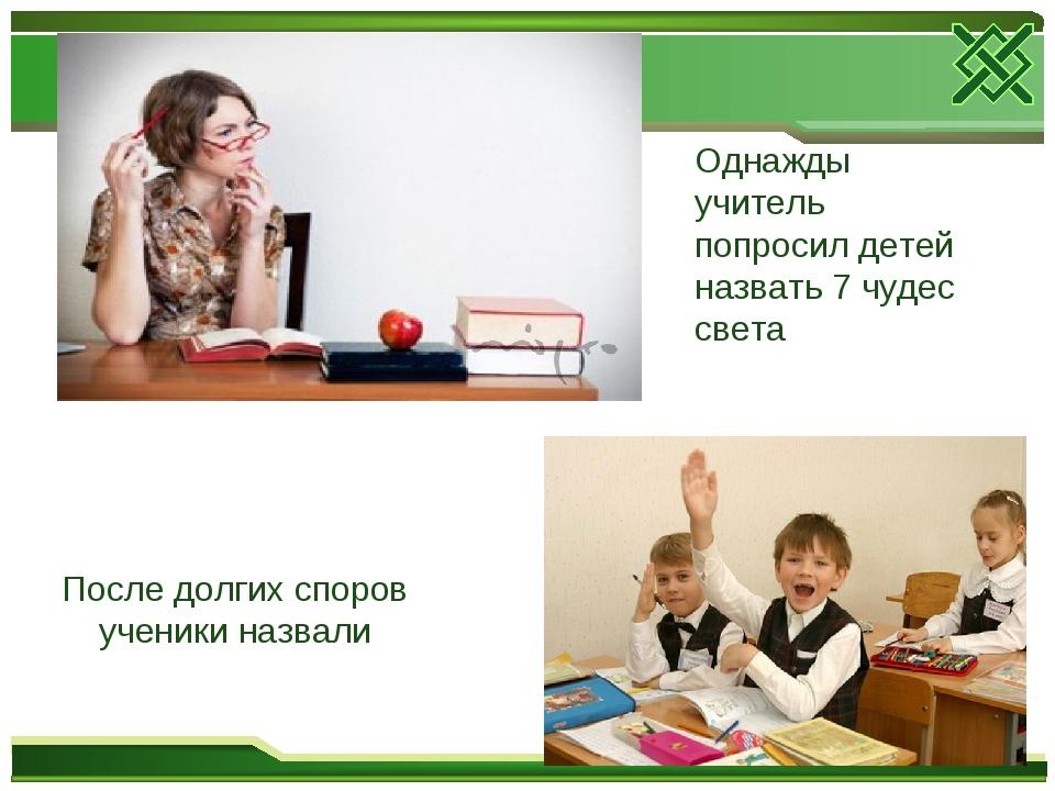 Однажды учитель попросил детей назвать 7 чудес света После долгих споров учен...