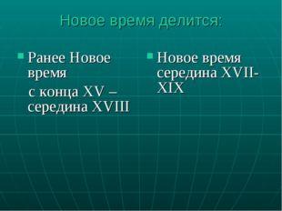 Новое время делится: Ранее Новое время c конца XV –середина XVIII Новое время