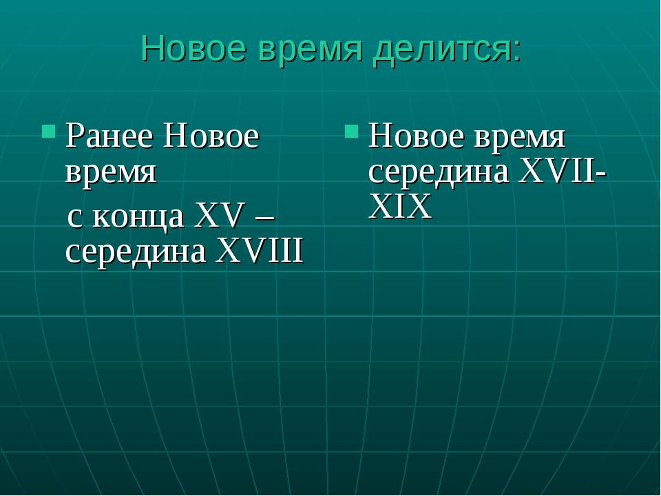 Новое время делится: Ранее Новое время c конца XV –середина XVIII Новое время...