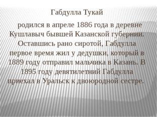 Габдулла Тукай родился в апреле 1886 года в деревне Кушлавыч бывшей Казанской