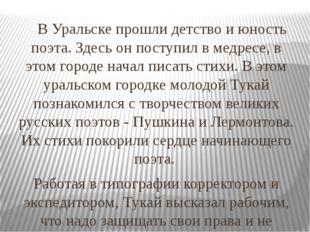 В Уральске прошли детство и юность поэта. Здесь он поступил в медресе, в это