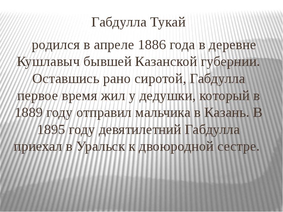 Габдулла Тукай родился в апреле 1886 года в деревне Кушлавыч бывшей Казанской...