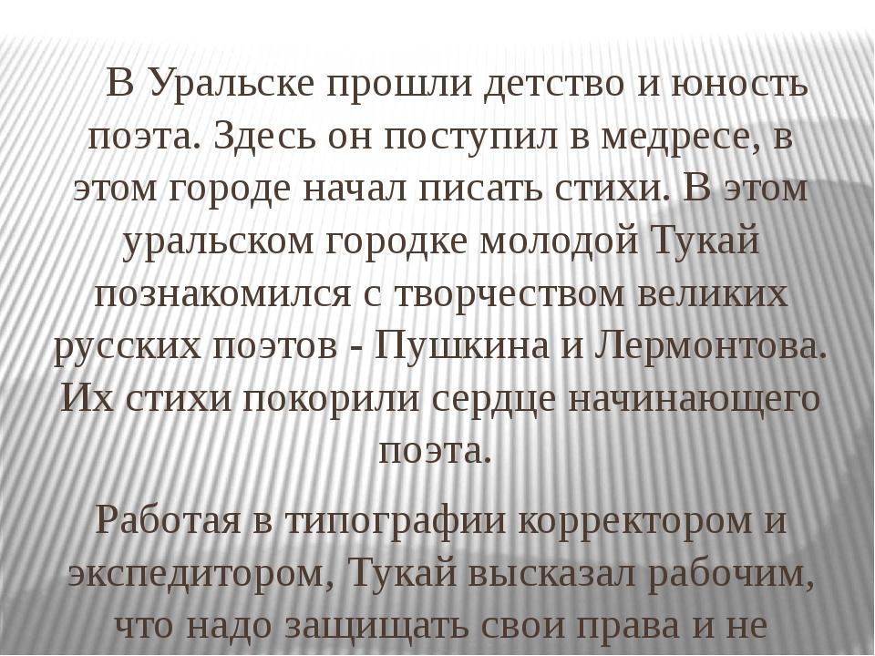 В Уральске прошли детство и юность поэта. Здесь он поступил в медресе, в это...