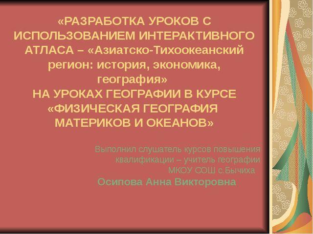 «РАЗРАБОТКА УРОКОВ С ИСПОЛЬЗОВАНИЕМ ИНТЕРАКТИВНОГО АТЛАСА – «Азиатско-Тихооке...