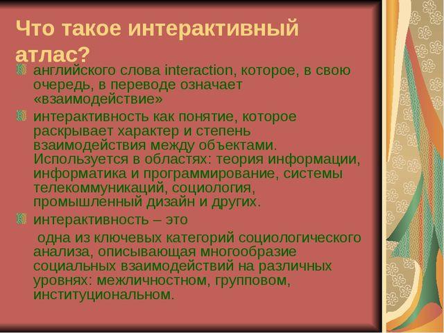 Что такое интерактивный атлас? английского слова interaction, которое, в свою...