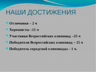 НАШИ ДОСТИЖЕНИЯ Отличники – 2 ч Хорошисты –11 ч Участники Всероссийских олимп