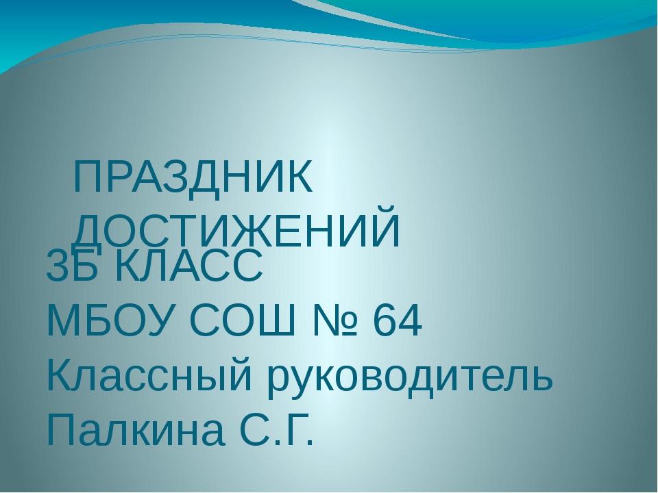 ПРАЗДНИК ДОСТИЖЕНИЙ 3Б КЛАСС МБОУ СОШ № 64 Классный руководитель Палкина С.Г.