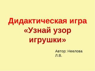 Дидактическая игра «Узнай узор игрушки» Автор: Неелова Л.В.
