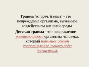 Травма (от греч. trauma) - это повреждение организма, вызванное воздействием