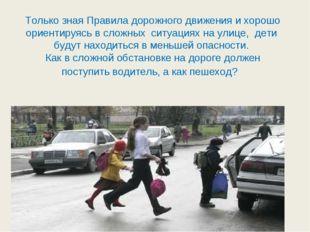 Только зная Правила дорожного движения и хорошо ориентируясь в сложных ситуа