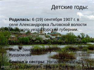 Детские годы: Родилась: 6 (19) сентября 1907 г. в селе Александровка Льговско