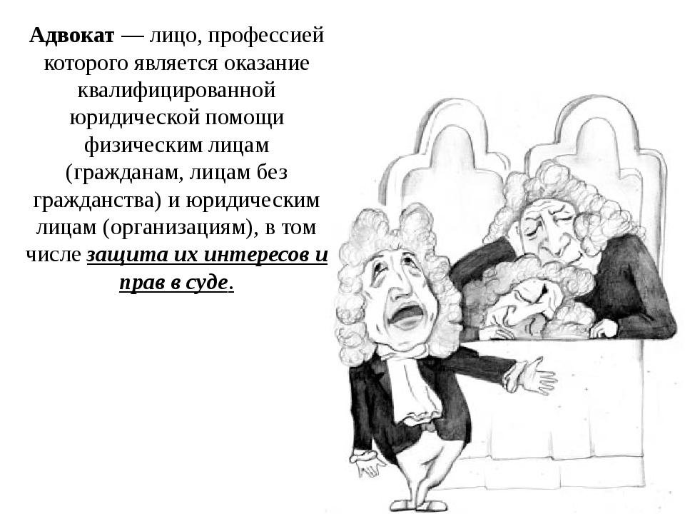 Адвокат — лицо, профессией которого является оказание квалифицированной юриди...