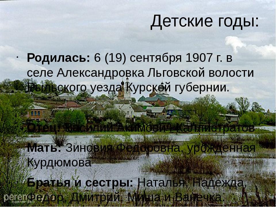 Детские годы: Родилась: 6 (19) сентября 1907 г. в селе Александровка Льговско...