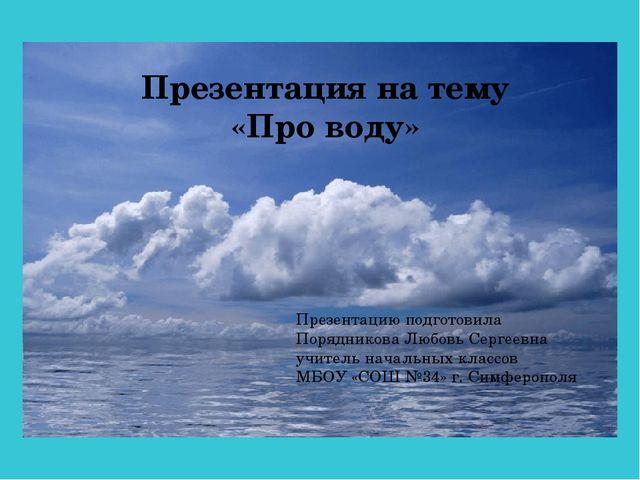Презентация на тему «Про воду» Презентацию подготовила Порядникова Любовь Сер...