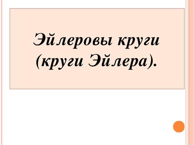 Эйлеровы круги (круги Эйлера).