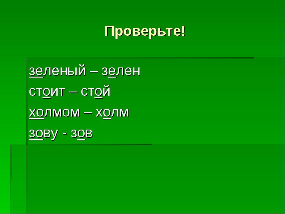 Проверьте! зеленый – зелен стоит – стой холмом – холм зову - зов