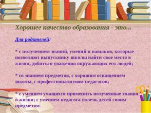 Хорошее качество образования - это... Для родителей: * с получением знаний, у