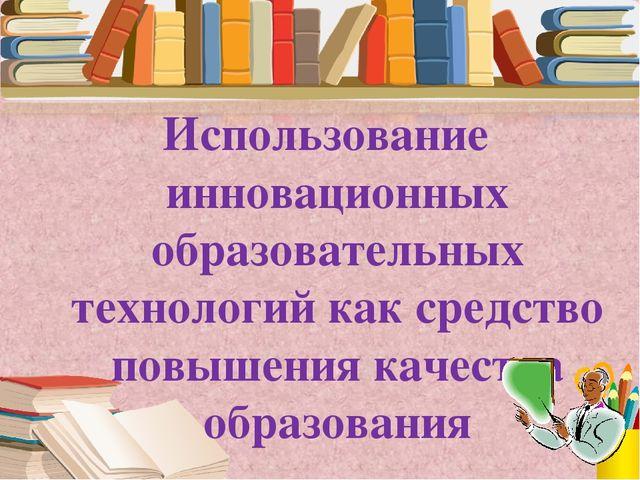 Использование инновационных образовательных технологий как средство повышения...
