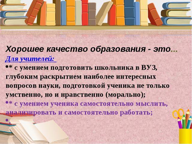 Хорошее качество образования - это... Для учителей: * с умением подготовить...