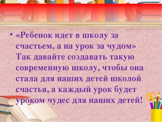 «Ребенок идет в школу за счастьем, а на урок за чудом» Так давайте создавать...