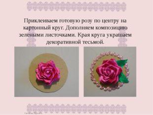 Приклеиваем готовую розу по центру на картонный круг. Дополняем композицию зе