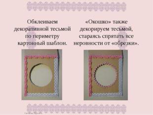Обклеиваем декоративной тесьмой по периметру картонный шаблон. «Окошко» также