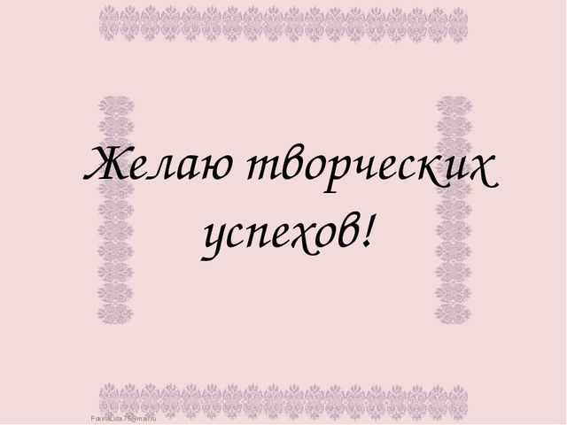 Желаю творческих успехов! FokinaLida.75@mail.ru