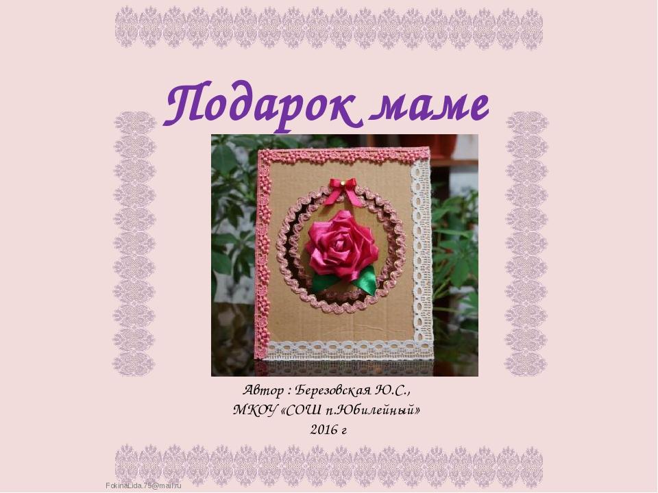 Подарок маме Автор : Березовская Ю.С., МКОУ «СОШ п.Юбилейный» 2016 г FokinaLi...